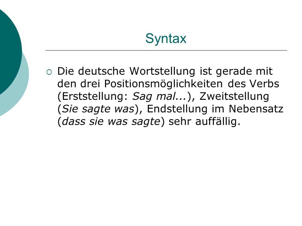 Syntax Die deutsche Wortstellung ist gerade mit den drei Positionsmöglichkeiten des Verbs (Erststellung: Sag mal...), Zweitstellung (Sie sagte was), E