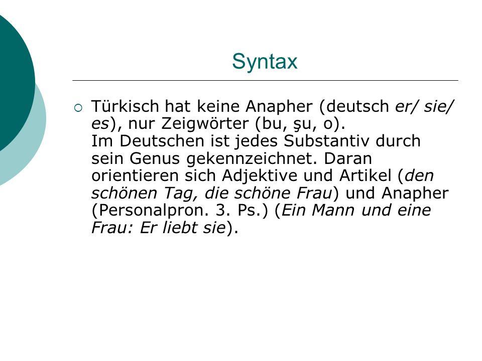 Syntax Türkisch hat keine Anapher (deutsch er/ sie/ es), nur Zeigwörter (bu, şu, o). Im Deutschen ist jedes Substantiv durch sein Genus gekennzeichnet