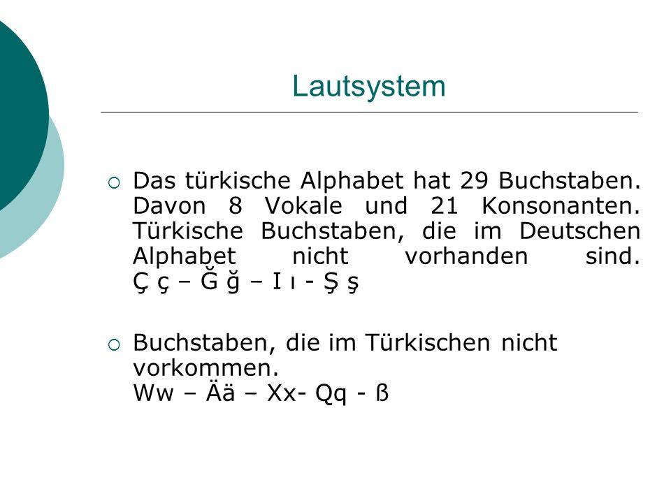 Lautsystem Das türkische Alphabet hat 29 Buchstaben. Davon 8 Vokale und 21 Konsonanten. Türkische Buchstaben, die im Deutschen Alphabet nicht vorhande