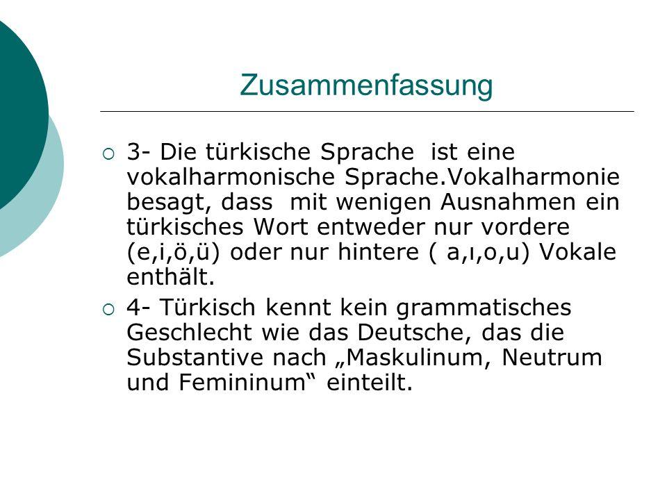 Zusammenfassung 3- Die türkische Sprache ist eine vokalharmonische Sprache.Vokalharmonie besagt, dass mit wenigen Ausnahmen ein türkisches Wort entwed