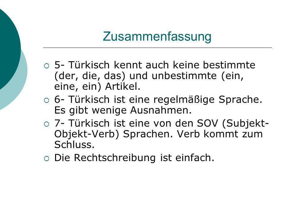 Zusammenfassung 5- Türkisch kennt auch keine bestimmte (der, die, das) und unbestimmte (ein, eine, ein) Artikel. 6- Türkisch ist eine regelmäßige Spra