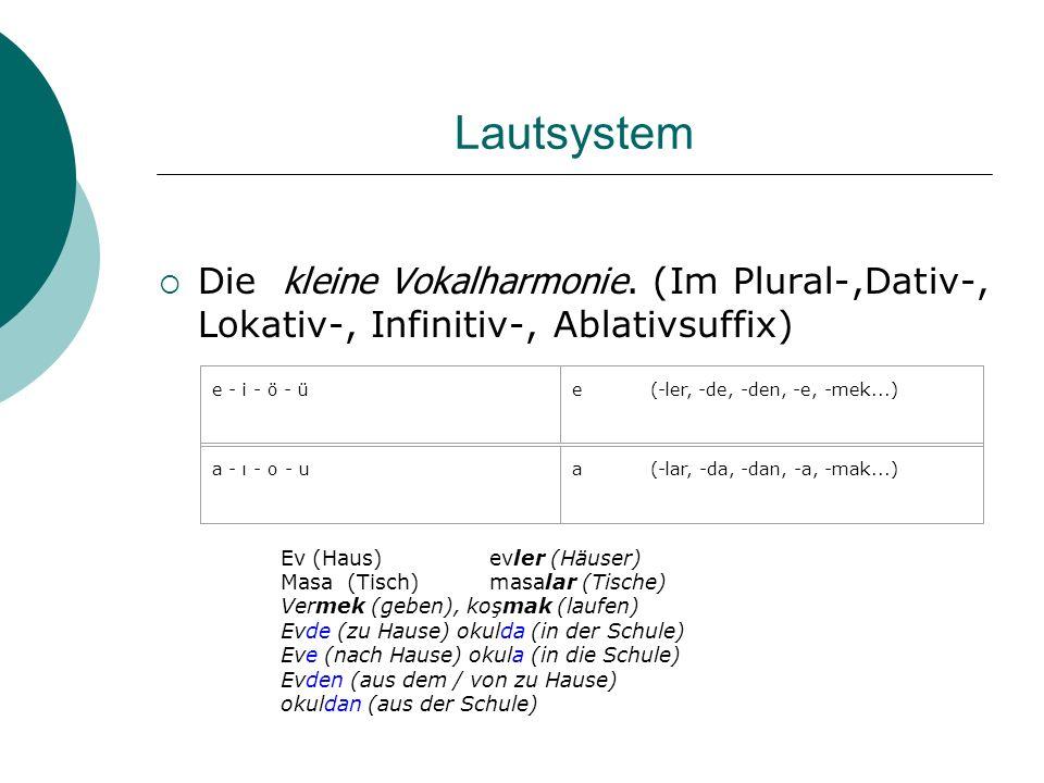 Lautsystem Die kleine Vokalharmonie. (Im Plural-,Dativ-, Lokativ-, Infinitiv-, Ablativsuffix) e - i - ö - üe (-ler, -de, -den, -e, -mek...) a - ı - o