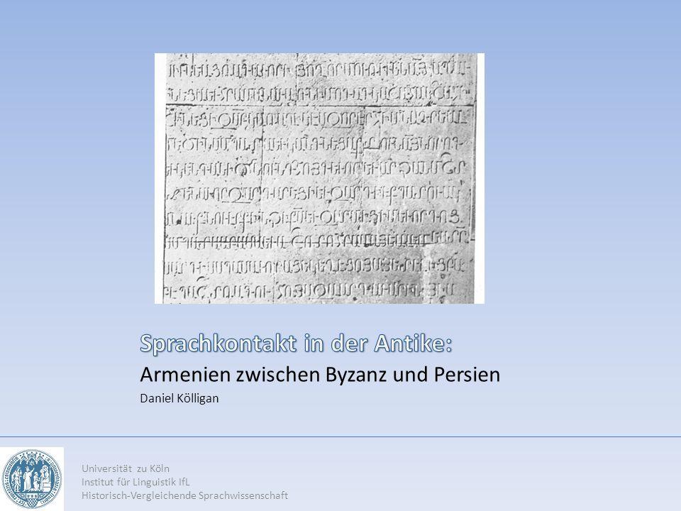 Armenien zwischen Byzanz und Persien Daniel Kölligan Universität zu Köln Institut für Linguistik IfL Historisch-Vergleichende Sprachwissenschaft