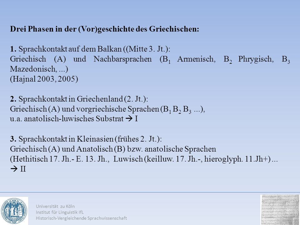 Universität zu Köln Institut für Linguistik IfL Historisch-Vergleichende Sprachwissenschaft Drei Phasen in der (Vor)geschichte des Griechischen: 1. Sp