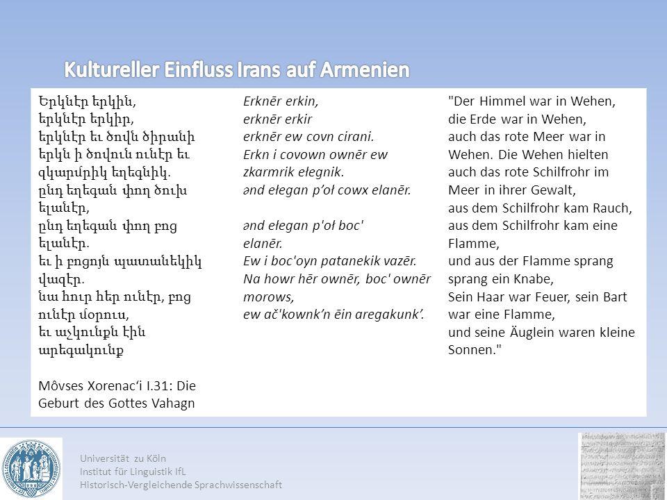 Universität zu Köln Institut für Linguistik IfL Historisch-Vergleichende Sprachwissenschaft Երկնէր երկին, երկնէր երկիր, երկնէր եւ ծովն ծիրանի երկն ի ծովուն ունէր եւ զկարմրիկ եղեգնիկ.