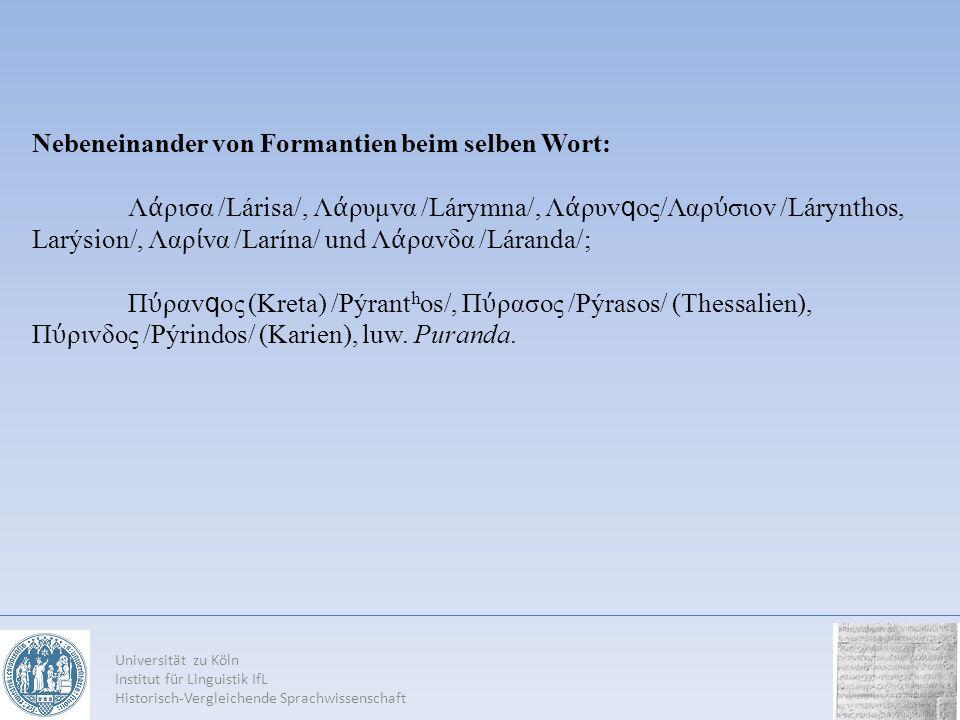 Universität zu Köln Institut für Linguistik IfL Historisch-Vergleichende Sprachwissenschaft Nebeneinander von Formantien beim selben Wort: Λ ρισα /Lár