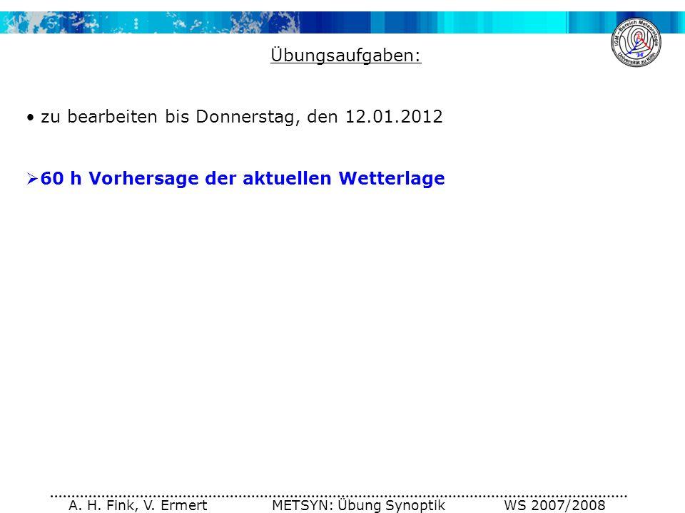 A. H. Fink, V. Ermert METSYN: Übung Synoptik WS 2007/2008 Übungsaufgaben: zu bearbeiten bis Donnerstag, den 12.01.2012 60 h Vorhersage der aktuellen W