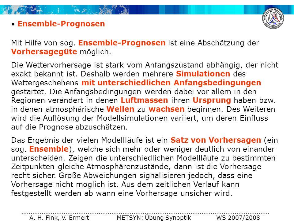 A. H. Fink, V. Ermert METSYN: Übung Synoptik WS 2007/2008 Ensemble-Prognosen Mit Hilfe von sog. Ensemble-Prognosen ist eine Abschätzung der Vorhersage