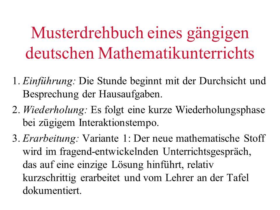 Musterdrehbuch eines gängigen deutschen Mathematikunterrichts 1.Einführung: Die Stunde beginnt mit der Durchsicht und Besprechung der Hausaufgaben. 2.