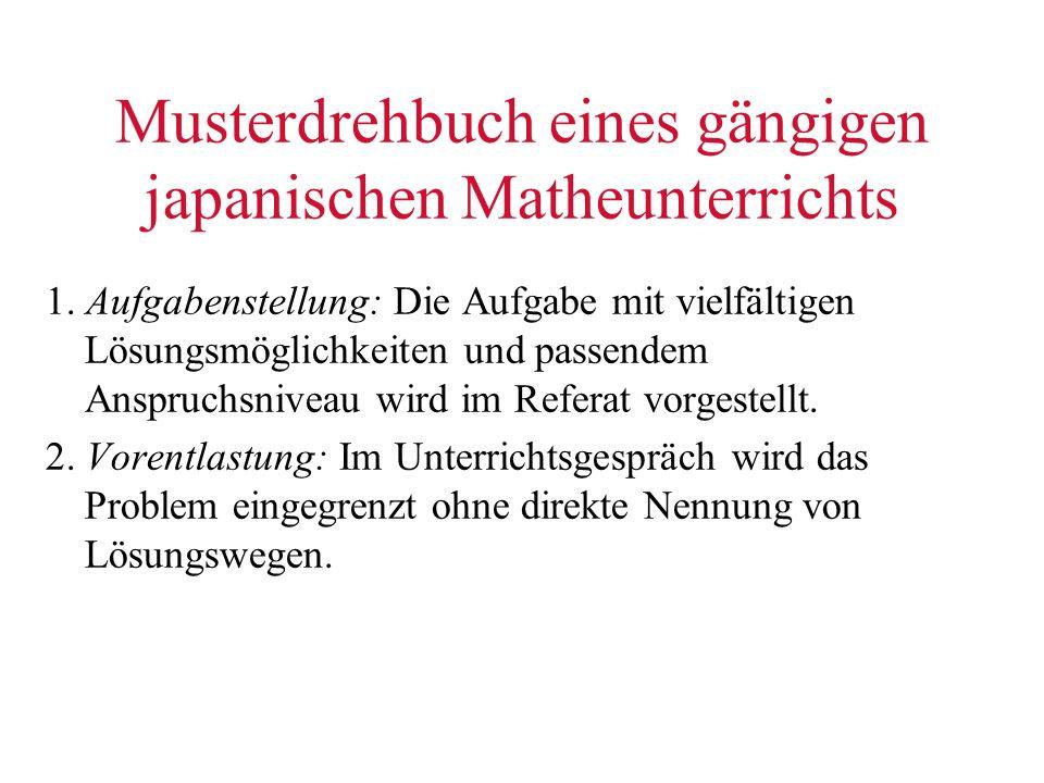 Musterdrehbuch eines gängigen japanischen Matheunterrichts 1. Aufgabenstellung: Die Aufgabe mit vielfältigen Lösungsmöglichkeiten und passendem Anspru