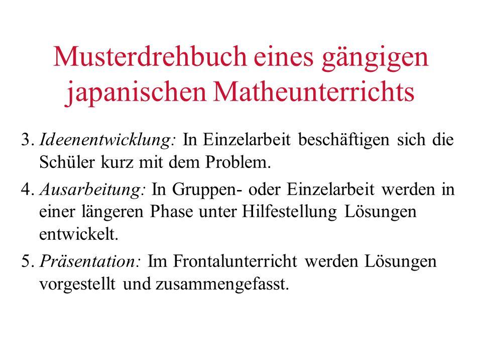 Musterdrehbuch eines gängigen japanischen Matheunterrichts 3. Ideenentwicklung: In Einzelarbeit beschäftigen sich die Schüler kurz mit dem Problem. 4.