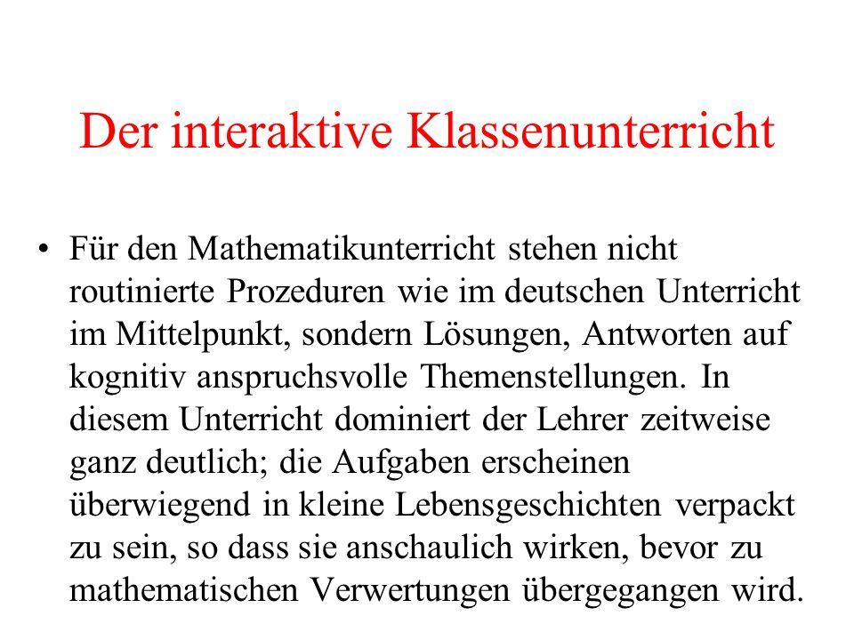 Der interaktive Klassenunterricht Für den Mathematikunterricht stehen nicht routinierte Prozeduren wie im deutschen Unterricht im Mittelpunkt, sondern