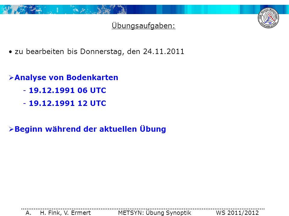 A. H. Fink, V. Ermert METSYN: Übung Synoptik WS 2011/2012 Übungsaufgaben: zu bearbeiten bis Donnerstag, den 24.11.2011 Analyse von Bodenkarten - 19.12