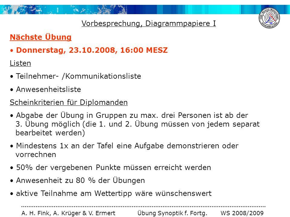 A. H. Fink, A. Krüger & V. Ermert Übung Synoptik f. Fortg. WS 2008/2009 Nächste Übung Donnerstag, 23.10.2008, 16:00 MESZ Listen Teilnehmer- /Kommunika