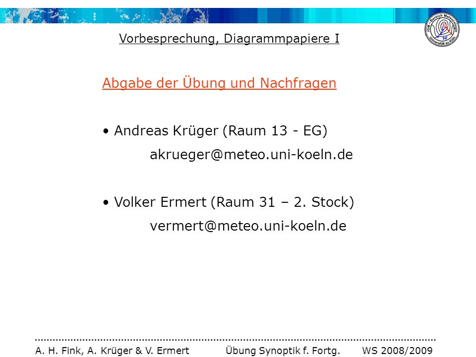 A. H. Fink, A. Krüger & V. Ermert Übung Synoptik f. Fortg. WS 2008/2009 Abgabe der Übung und Nachfragen Andreas Krüger (Raum 13 - EG) akrueger@meteo.u