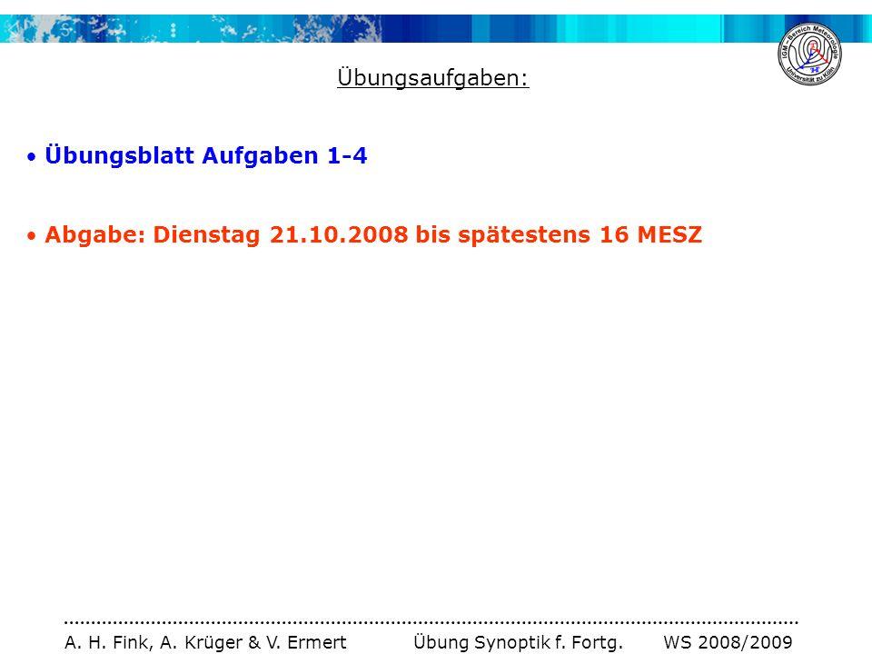 A. H. Fink, A. Krüger & V. Ermert Übung Synoptik f. Fortg. WS 2008/2009 Übungsaufgaben: Übungsblatt Aufgaben 1-4 Abgabe: Dienstag 21.10.2008 bis späte