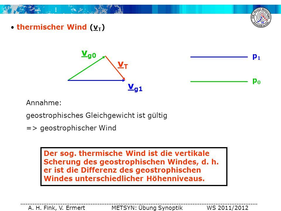 A. H. Fink, V. Ermert METSYN: Übung Synoptik WS 2011/2012 thermischer Wind (v T ) Der sog. thermische Wind ist die vertikale Scherung des geostrophisc