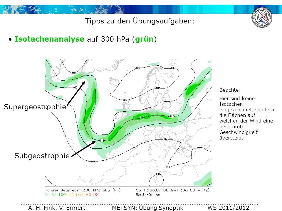 A. H. Fink, V. Ermert METSYN: Übung Synoptik WS 2011/2012 Tipps zu den Übungsaufgaben: Isotachenanalyse auf 300 hPa (grün) Supergeostrophie Subgeostro