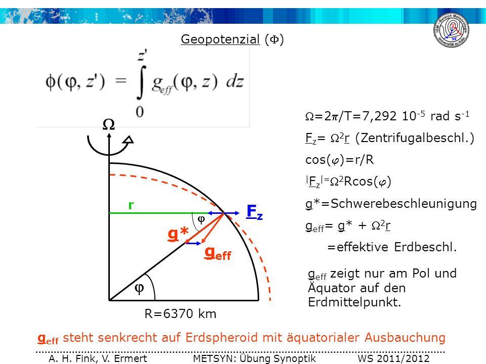 A. H. Fink, V. Ermert METSYN: Übung Synoptik WS 2011/2012 Geopotenzial () g eff =2/T=7,292 10 -5 rad s -1 F z = 2 r (Zentrifugalbeschl.) cos()=r/R | F