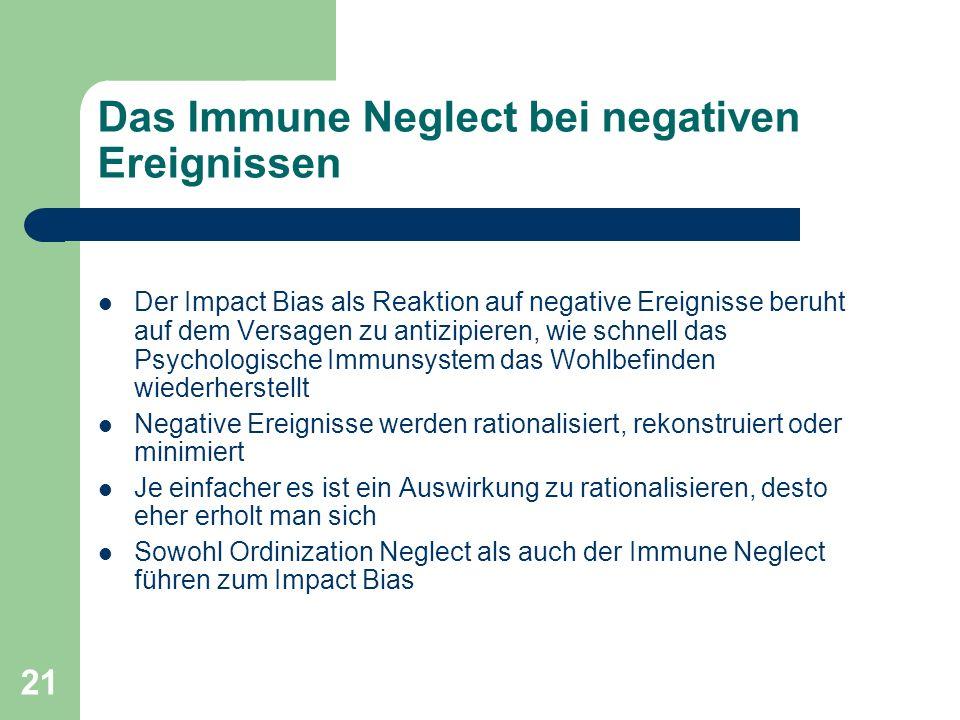 21 Das Immune Neglect bei negativen Ereignissen Der Impact Bias als Reaktion auf negative Ereignisse beruht auf dem Versagen zu antizipieren, wie schnell das Psychologische Immunsystem das Wohlbefinden wiederherstellt Negative Ereignisse werden rationalisiert, rekonstruiert oder minimiert Je einfacher es ist ein Auswirkung zu rationalisieren, desto eher erholt man sich Sowohl Ordinization Neglect als auch der Immune Neglect führen zum Impact Bias