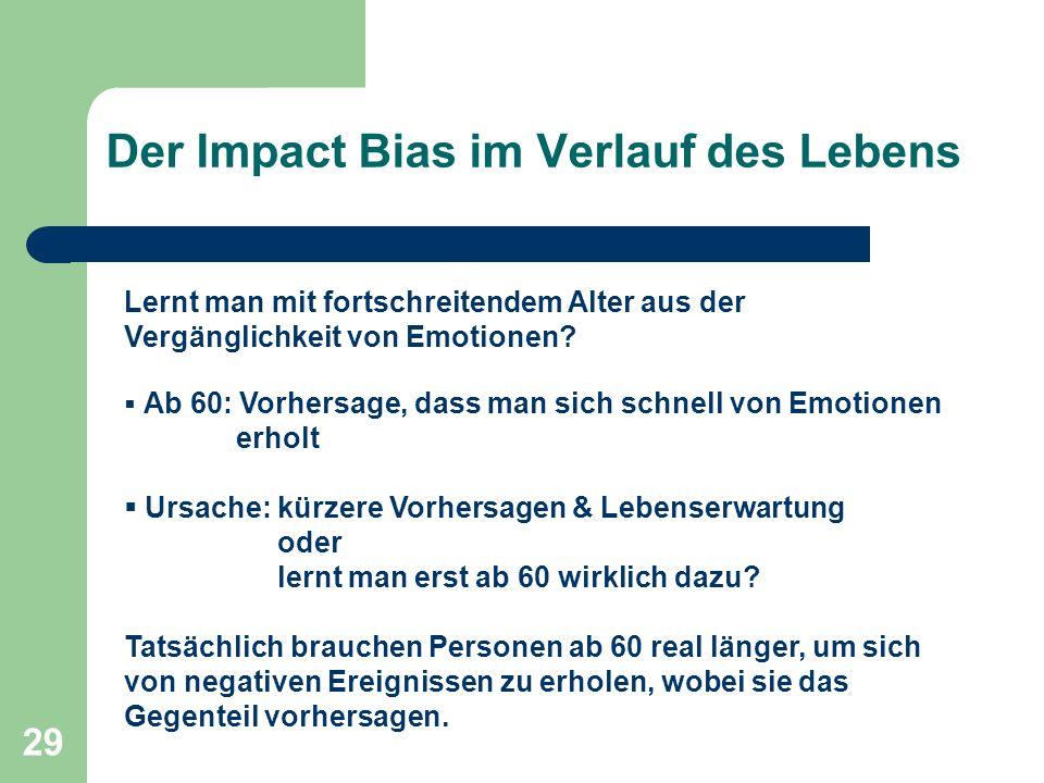 29 Der Impact Bias im Verlauf des Lebens Lernt man mit fortschreitendem Alter aus der Vergänglichkeit von Emotionen.