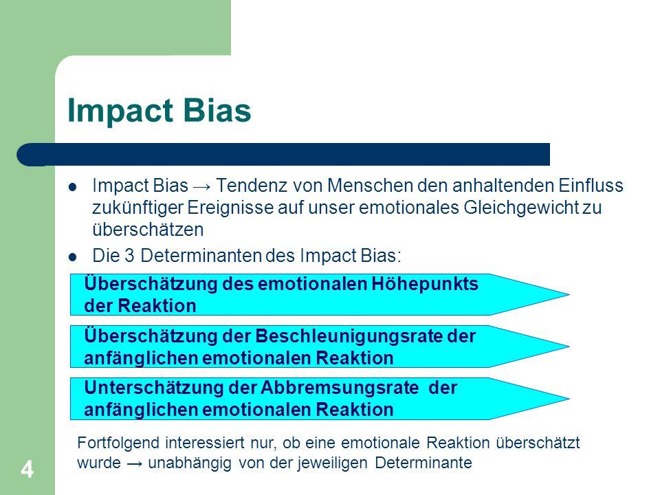 4 Impact Bias Impact Bias Tendenz von Menschen den anhaltenden Einfluss zukünftiger Ereignisse auf unser emotionales Gleichgewicht zu überschätzen Die 3 Determinanten des Impact Bias: Überschätzung des emotionalen Höhepunkts der Reaktion Überschätzung der Beschleunigungsrate der anfänglichen emotionalen Reaktion Unterschätzung der Abbremsungsrate der anfänglichen emotionalen Reaktion Fortfolgend interessiert nur, ob eine emotionale Reaktion überschätzt wurde unabhängig von der jeweiligen Determinante
