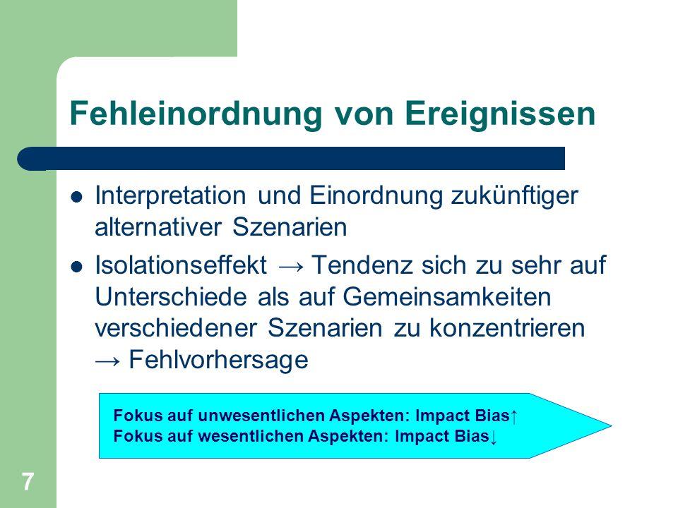7 Fehleinordnung von Ereignissen Interpretation und Einordnung zukünftiger alternativer Szenarien Isolationseffekt Tendenz sich zu sehr auf Unterschiede als auf Gemeinsamkeiten verschiedener Szenarien zu konzentrieren Fehlvorhersage Fokus auf unwesentlichen Aspekten: Impact Bias Fokus auf wesentlichen Aspekten: Impact Bias