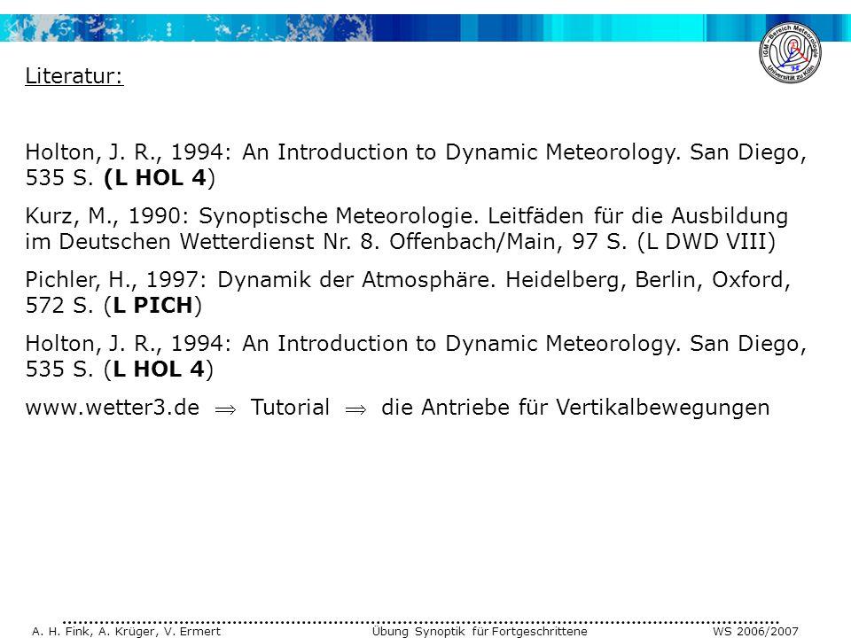 A. H. Fink, A. Krüger, V. Ermert Übung Synoptik für Fortgeschrittene WS 2006/2007 Literatur: Holton, J. R., 1994: An Introduction to Dynamic Meteorolo