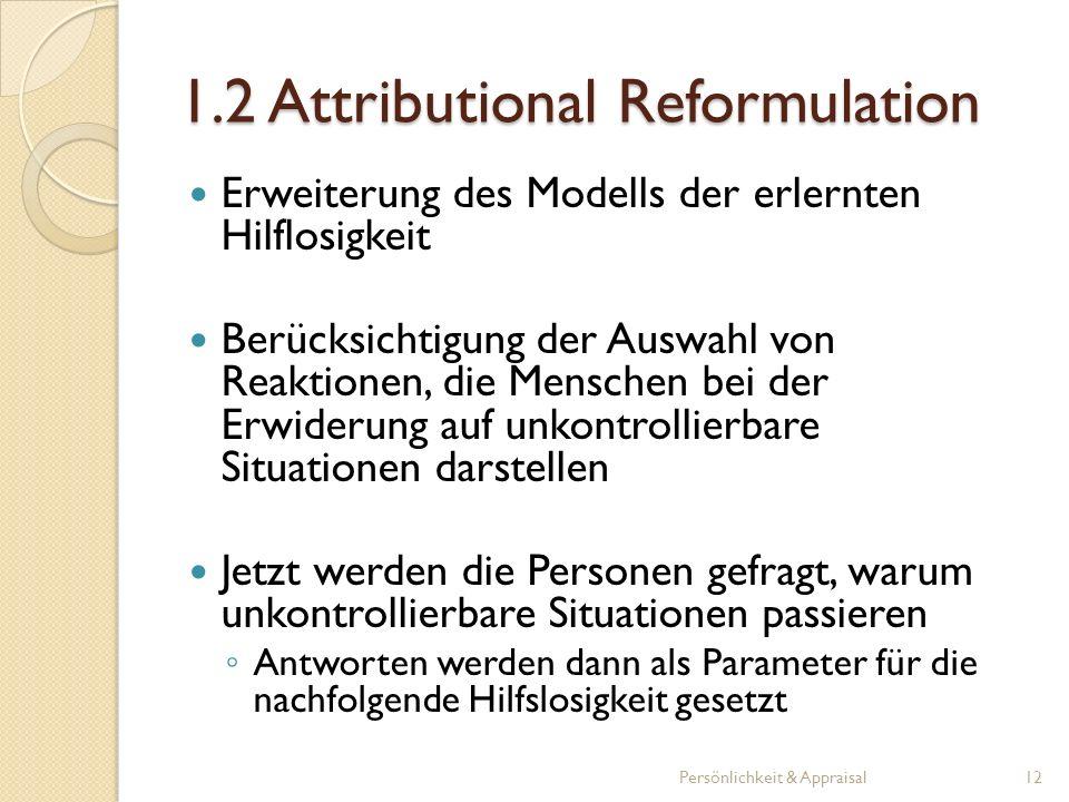 1.2 Attributional Reformulation Erweiterung des Modells der erlernten Hilflosigkeit Berücksichtigung der Auswahl von Reaktionen, die Menschen bei der