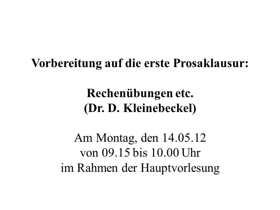 Vorbereitung auf die erste Prosaklausur: Rechenübungen etc. (Dr. D. Kleinebeckel) Am Montag, den 14.05.12 von 09.15 bis 10.00 Uhr im Rahmen der Hauptv