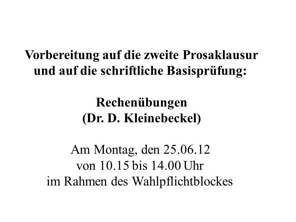 Vorbereitung auf die zweite Prosaklausur und auf die schriftliche Basisprüfung: Rechenübungen (Dr. D. Kleinebeckel) Am Montag, den 25.06.12 von 10.15
