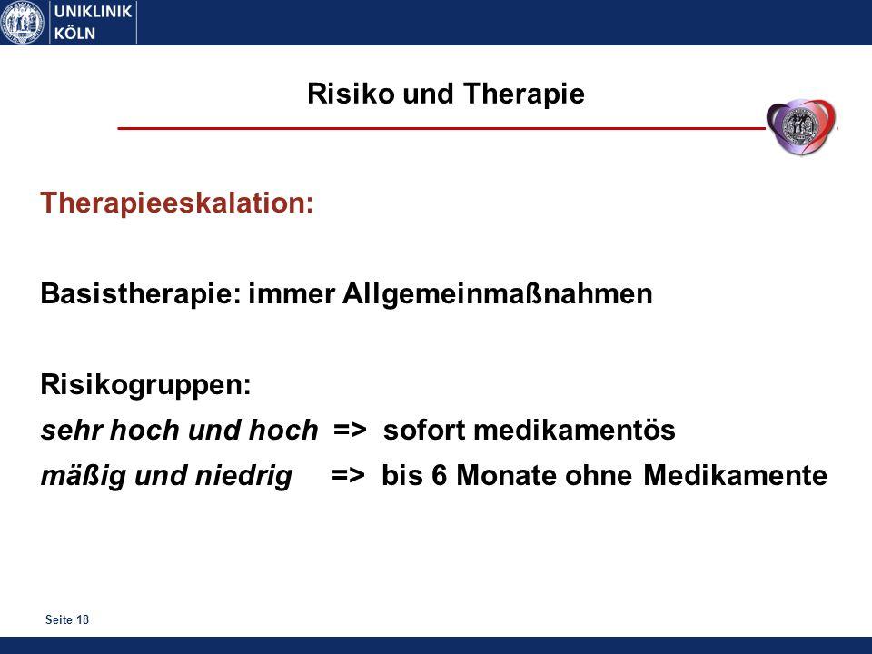 Seite 18 Therapieeskalation: Basistherapie: immer Allgemeinmaßnahmen Risikogruppen: sehr hoch und hoch => sofort medikamentös mäßig und niedrig => bis