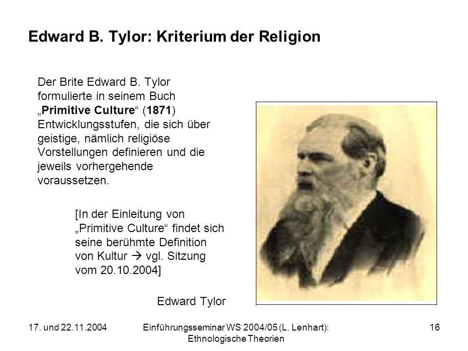 17. und 22.11.2004Einführungsseminar WS 2004/05 (L. Lenhart): Ethnologische Theorien 16 Edward B. Tylor: Kriterium der Religion Der Brite Edward B. Ty