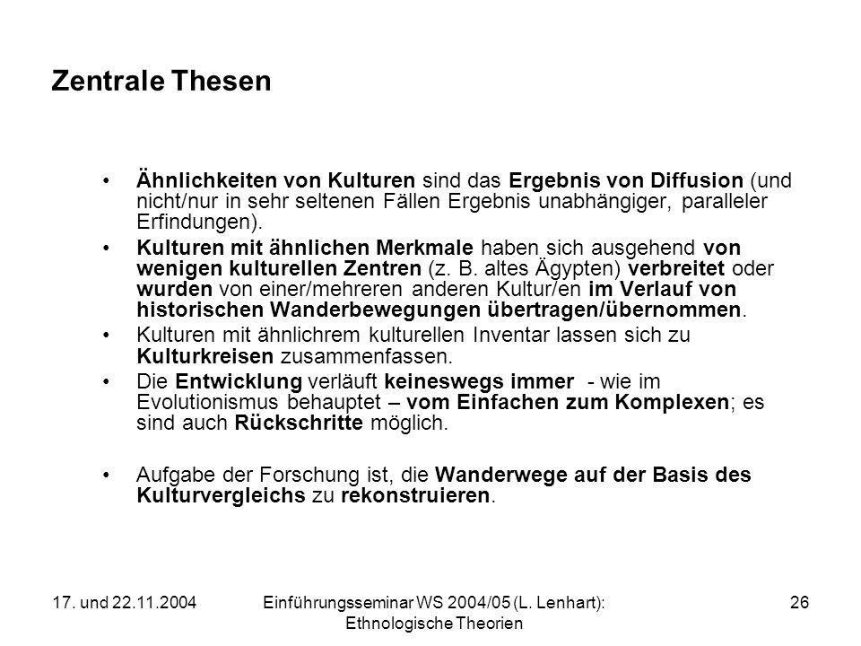 17. und 22.11.2004Einführungsseminar WS 2004/05 (L. Lenhart): Ethnologische Theorien 26 Zentrale Thesen Ähnlichkeiten von Kulturen sind das Ergebnis v