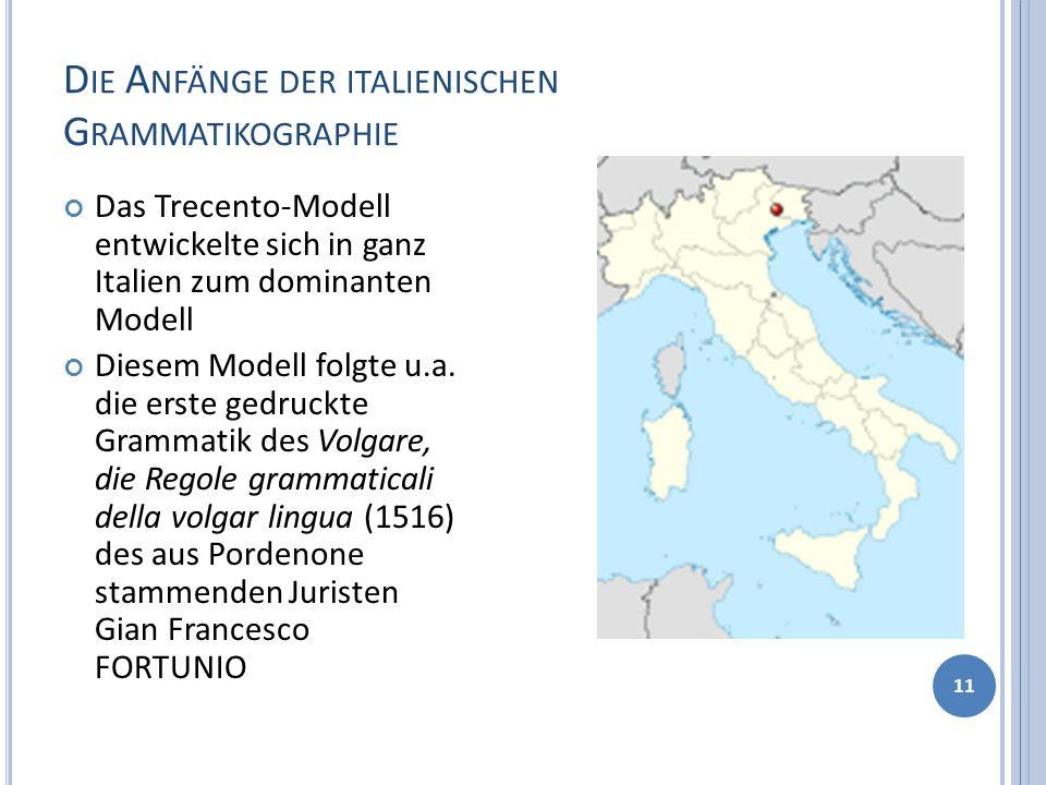 D IE A NFÄNGE DER ITALIENISCHEN G RAMMATIKOGRAPHIE 11 Das Trecento-Modell entwickelte sich in ganz Italien zum dominanten Modell Diesem Modell folgte