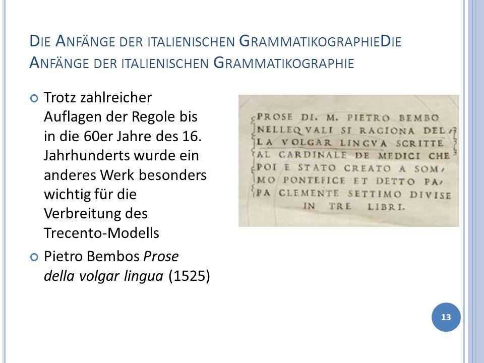 D IE A NFÄNGE DER ITALIENISCHEN G RAMMATIKOGRAPHIE 13 Trotz zahlreicher Auflagen der Regole bis in die 60er Jahre des 16. Jahrhunderts wurde ein ander