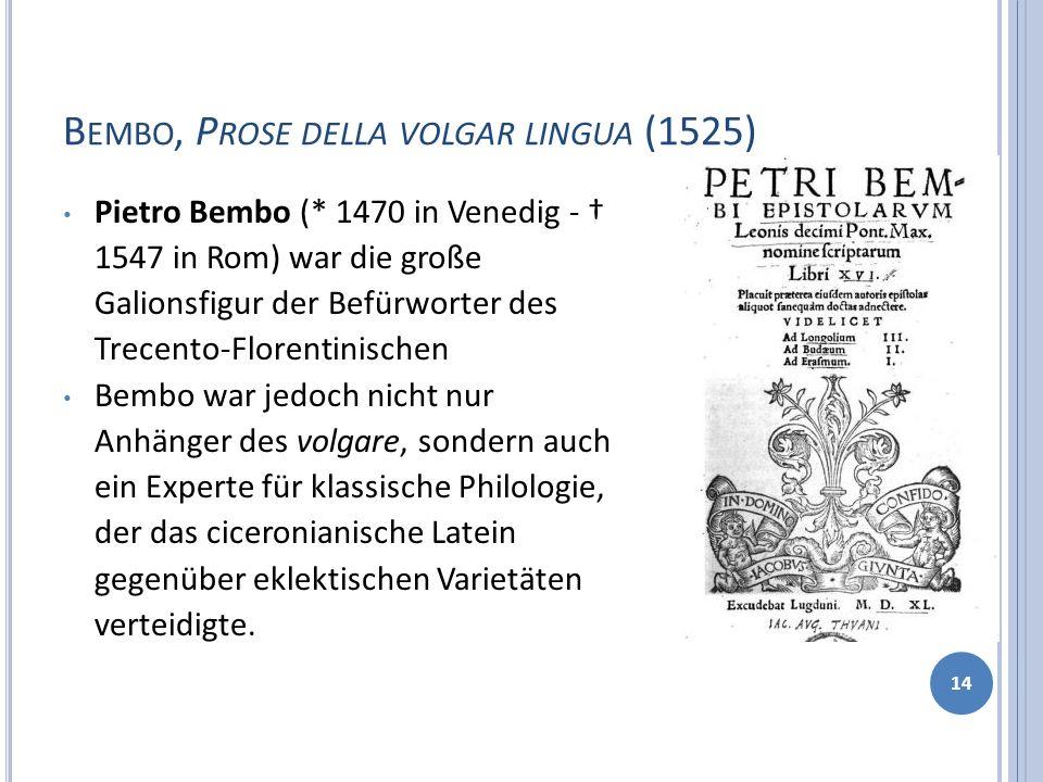 B EMBO, P ROSE DELLA VOLGAR LINGUA (1525) 14 Pietro Bembo (* 1470 in Venedig - 1547 in Rom) war die große Galionsfigur der Befürworter des Trecento-Fl