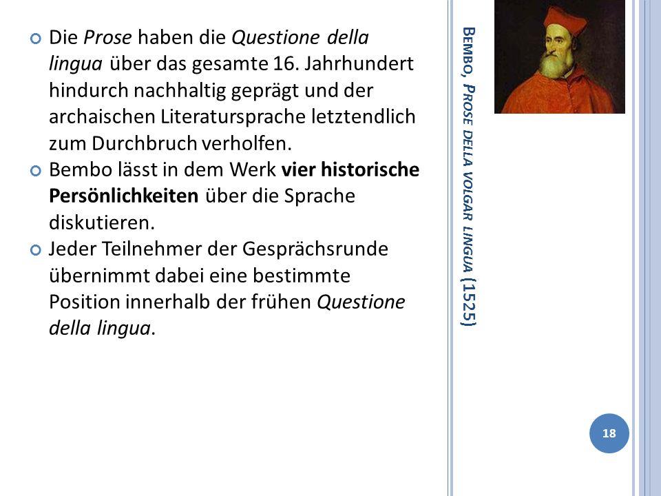 B EMBO, P ROSE DELLA VOLGAR LINGUA (1525) Die Prose haben die Questione della lingua über das gesamte 16. Jahrhundert hindurch nachhaltig geprägt und