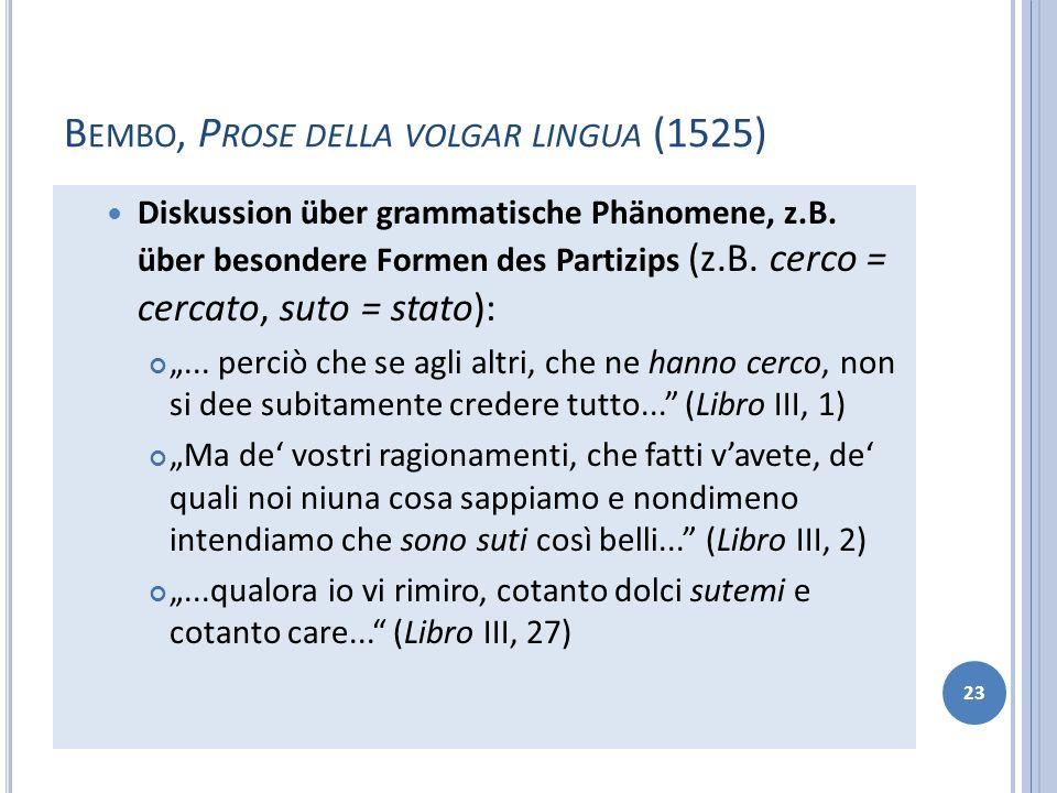 B EMBO, P ROSE DELLA VOLGAR LINGUA (1525) Diskussion über grammatische Phänomene, z.B. über besondere Formen des Partizips (z.B. cerco = cercato, suto