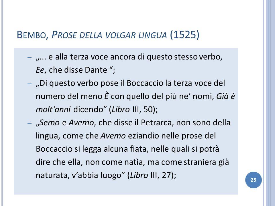 B EMBO, P ROSE DELLA VOLGAR LINGUA (1525) –... e alla terza voce ancora di questo stesso verbo, Ee, che disse Dante ; – Di questo verbo pose il Boccac