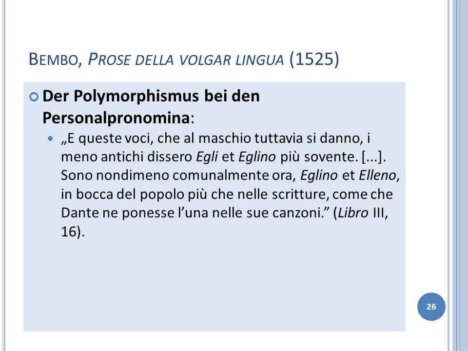 B EMBO, P ROSE DELLA VOLGAR LINGUA (1525) Der Polymorphismus bei den Personalpronomina: E queste voci, che al maschio tuttavia si danno, i meno antich
