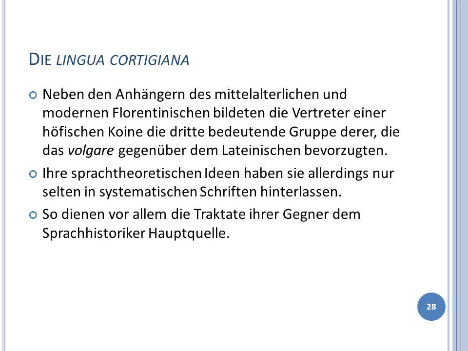 D IE LINGUA CORTIGIANA Neben den Anhängern des mittelalterlichen und modernen Florentinischen bildeten die Vertreter einer höfischen Koine die dritte