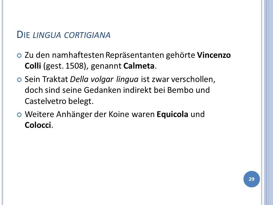 D IE LINGUA CORTIGIANA Zu den namhaftesten Repräsentanten gehörte Vincenzo Colli (gest. 1508), genannt Calmeta. Sein Traktat Della volgar lingua ist z