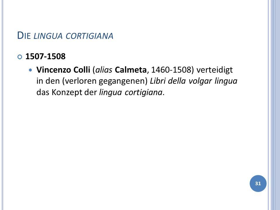 D IE LINGUA CORTIGIANA 1507-1508 Vincenzo Colli (alias Calmeta, 1460-1508) verteidigt in den (verloren gegangenen) Libri della volgar lingua das Konze