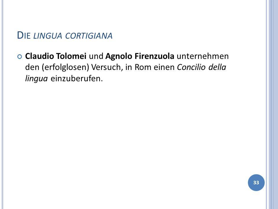 D IE LINGUA CORTIGIANA Claudio Tolomei und Agnolo Firenzuola unternehmen den (erfolglosen) Versuch, in Rom einen Concilio della lingua einzuberufen. 3