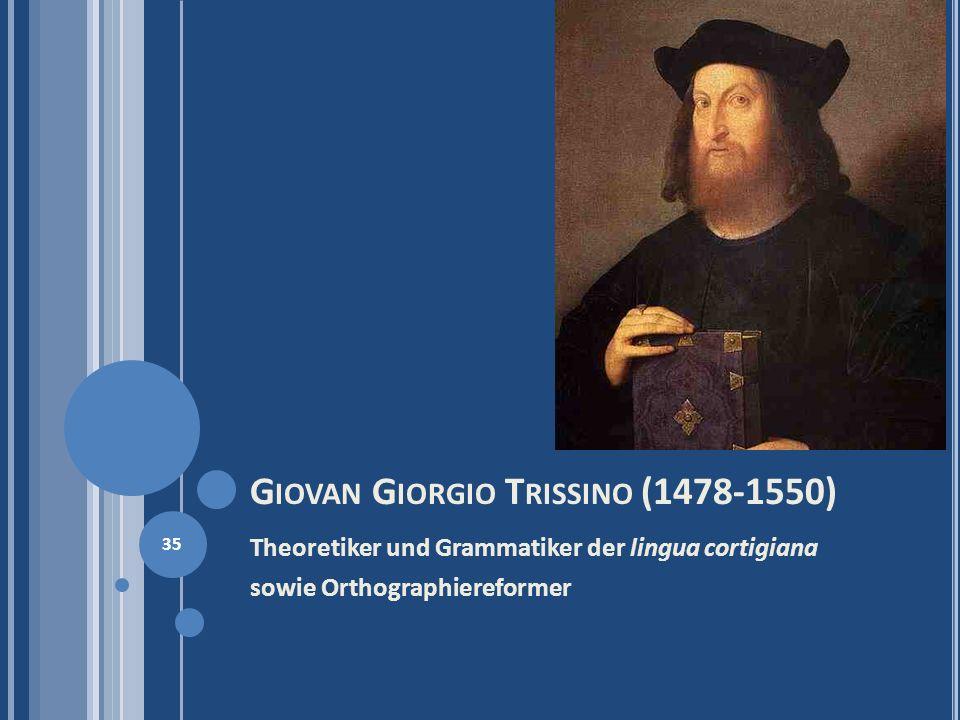 G IOVAN G IORGIO T RISSINO (1478-1550) Theoretiker und Grammatiker der lingua cortigiana sowie Orthographiereformer 35