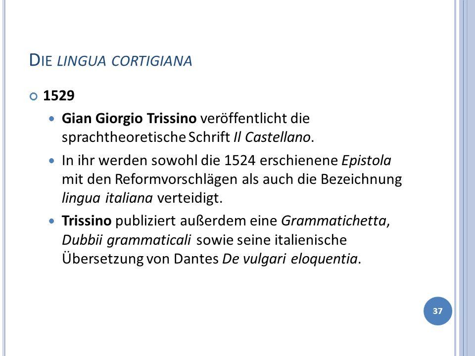 D IE LINGUA CORTIGIANA 1529 Gian Giorgio Trissino veröffentlicht die sprachtheoretische Schrift Il Castellano. In ihr werden sowohl die 1524 erschiene
