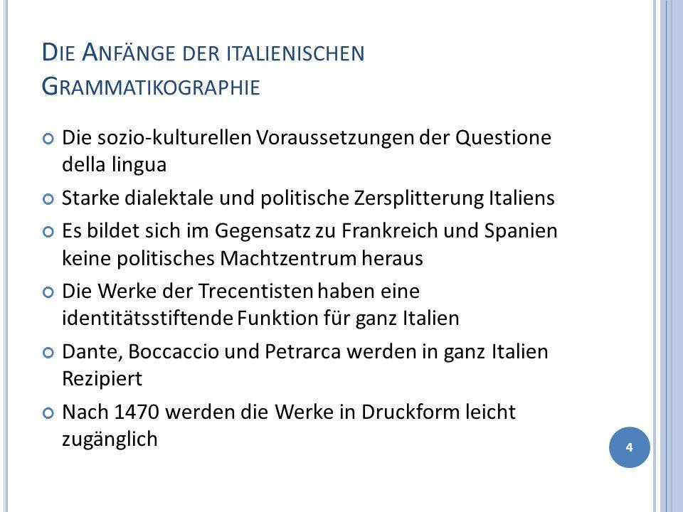D IE A NFÄNGE DER ITALIENISCHEN G RAMMATIKOGRAPHIE Die sozio-kulturellen Voraussetzungen der Questione della lingua Starke dialektale und politische Z