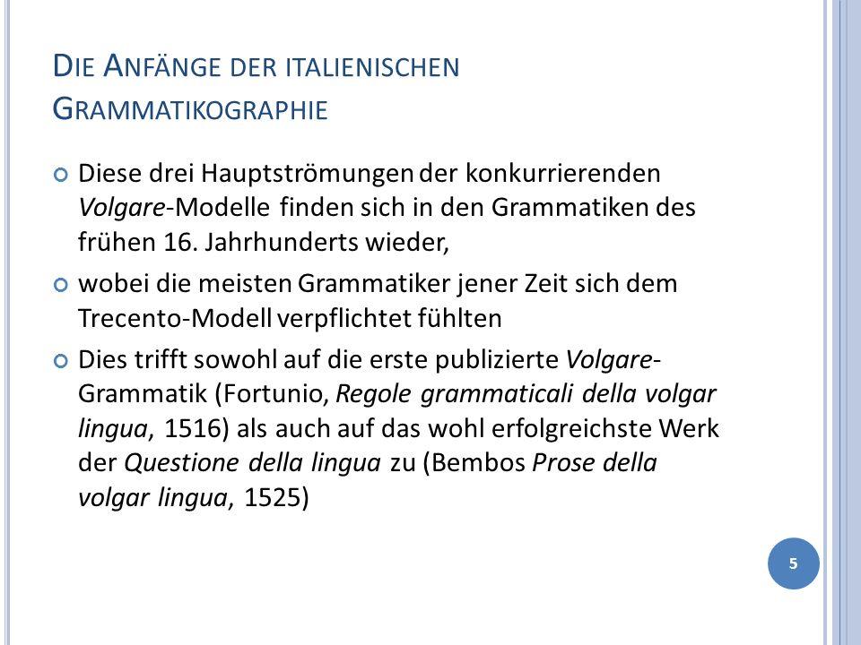 D IE A NFÄNGE DER ITALIENISCHEN G RAMMATIKOGRAPHIE Diese drei Hauptströmungen der konkurrierenden Volgare-Modelle finden sich in den Grammatiken des f