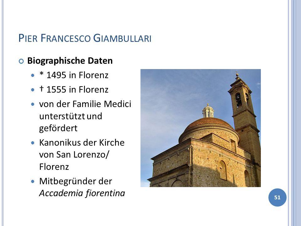 P IER F RANCESCO G IAMBULLARI 51 Biographische Daten * 1495 in Florenz 1555 in Florenz von der Familie Medici unterstützt und gefördert Kanonikus der